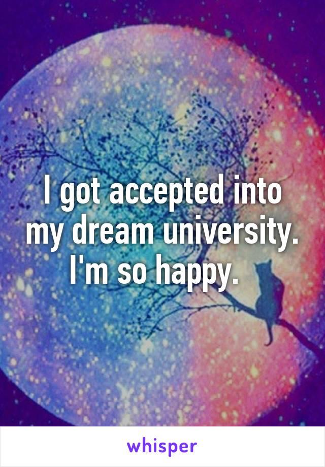 I got accepted into my dream university. I'm so happy.