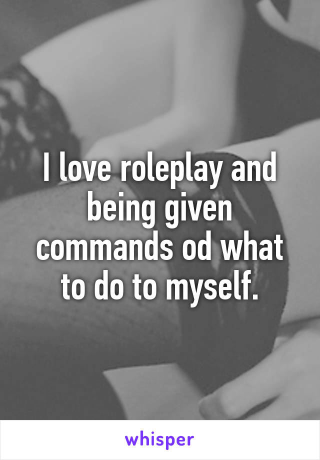 I love roleplay and being given commands od what to do to myself.