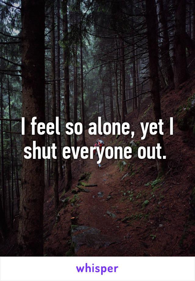 I feel so alone, yet I shut everyone out.