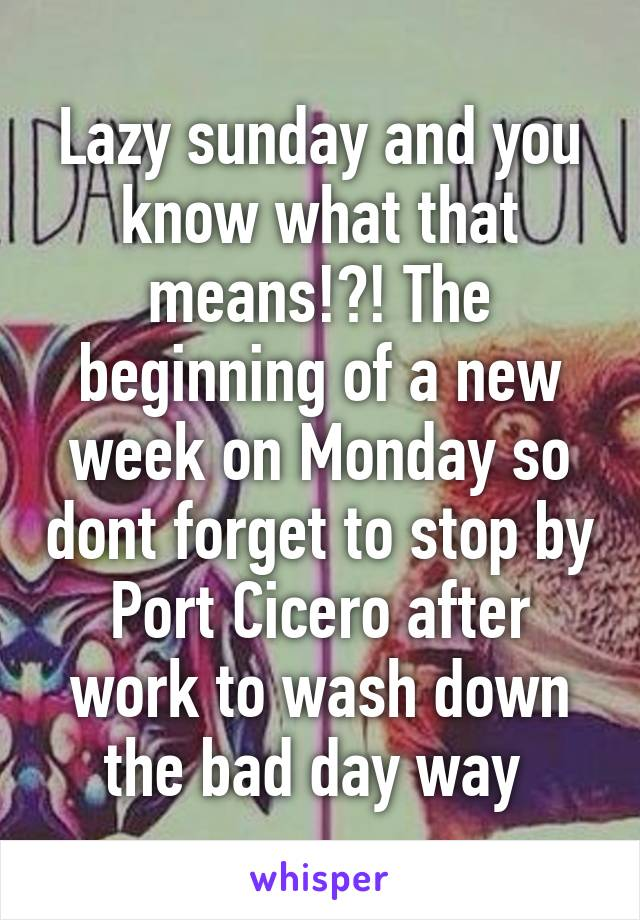Lazy sunday and you know what that means!?! The beginning of a new week on Monday so dont forget to stop by Port Cicero after work to wash down the bad day way