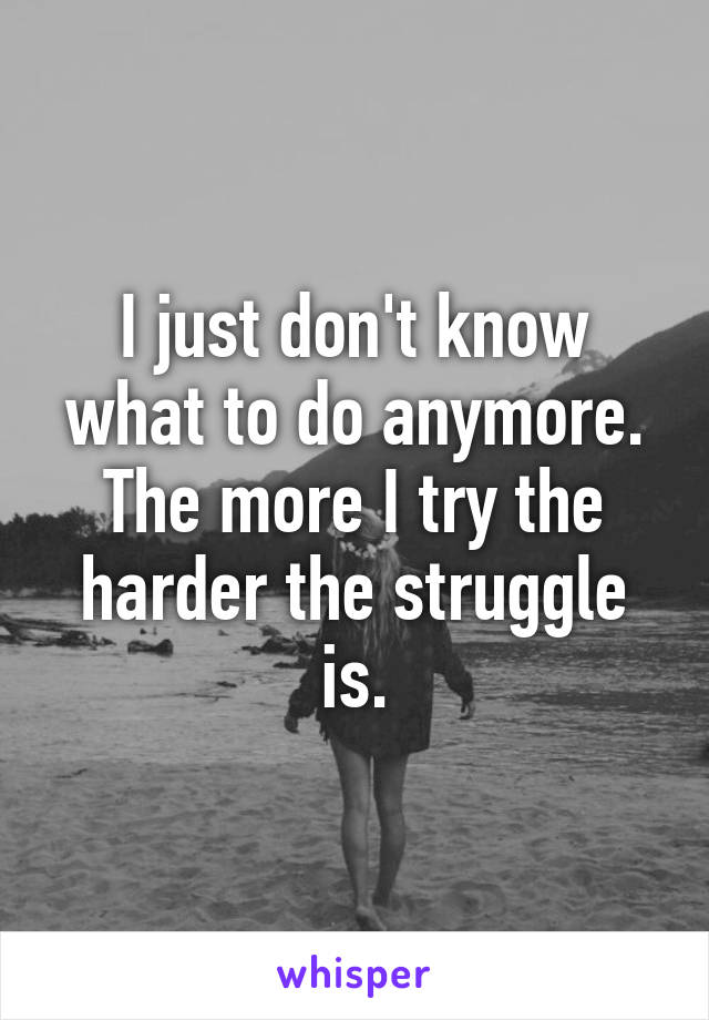 I just don't know what to do anymore. The more I try the harder the struggle is.