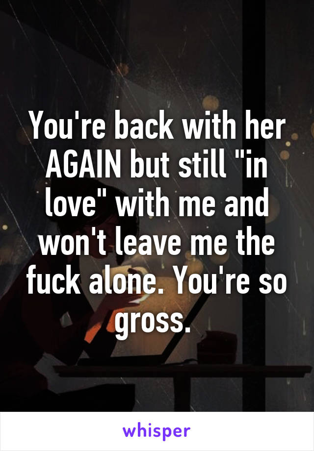 "You're back with her AGAIN but still ""in love"" with me and won't leave me the fuck alone. You're so gross."