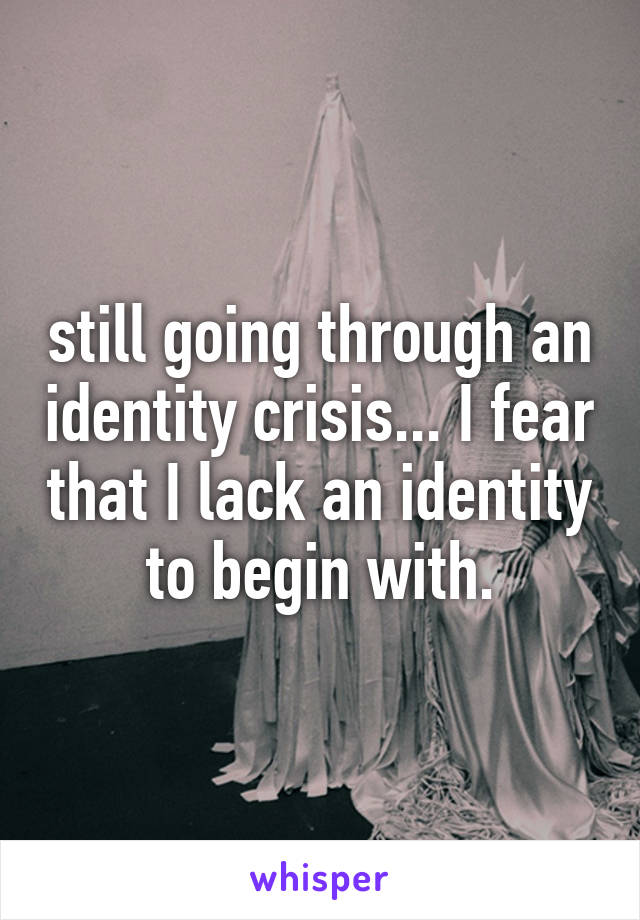 still going through an identity crisis... I fear that I lack an identity to begin with.