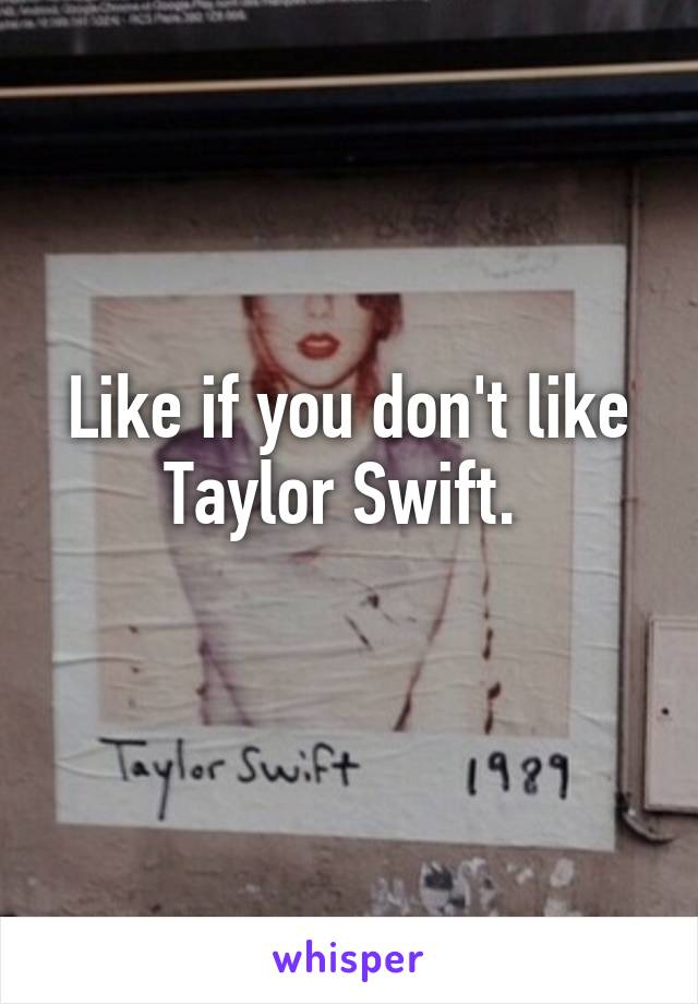 Like if you don't like Taylor Swift.