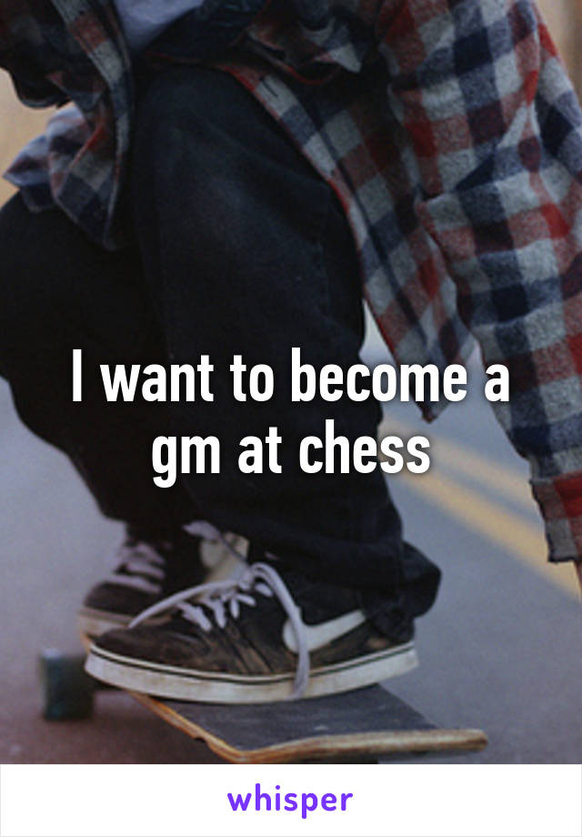 I want to become a gm at chess