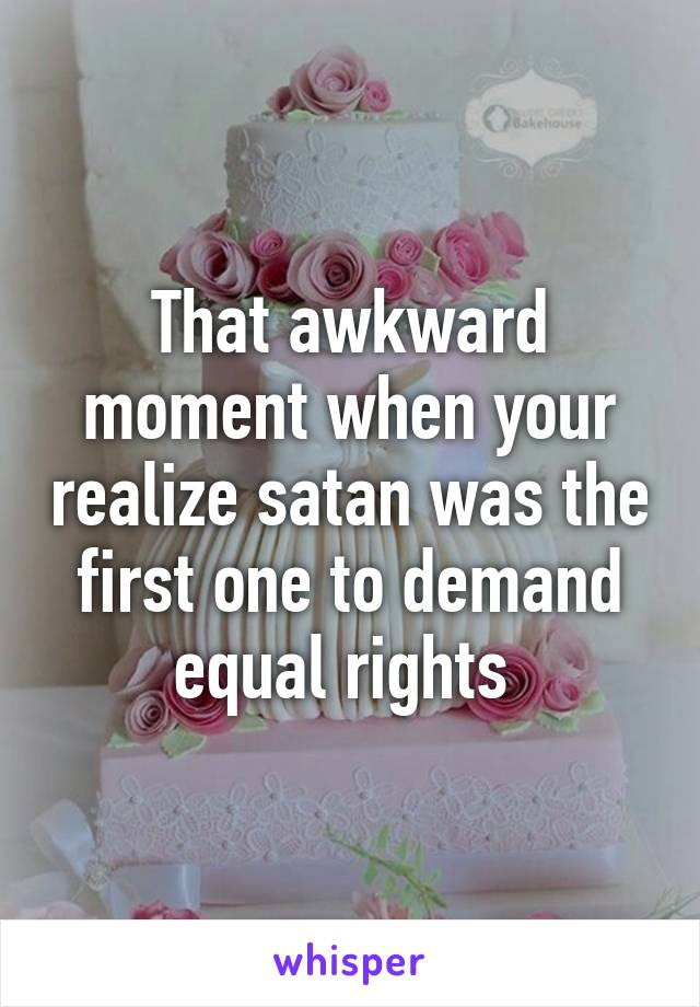 That awkward moment when your realize satan was the first one to demand equal rights