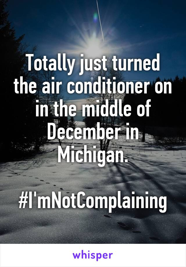Totally just turned the air conditioner on in the middle of December in Michigan.  #I'mNotComplaining