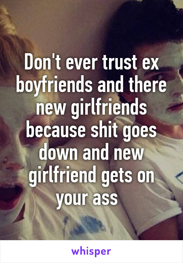 Don't ever trust ex boyfriends and there new girlfriends because shit goes down and new girlfriend gets on your ass