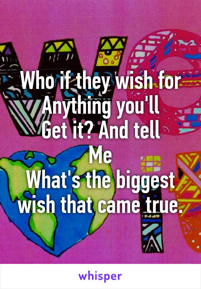 Who if they wish for Anything you'll Get it? And tell Me What's the biggest wish that came true.