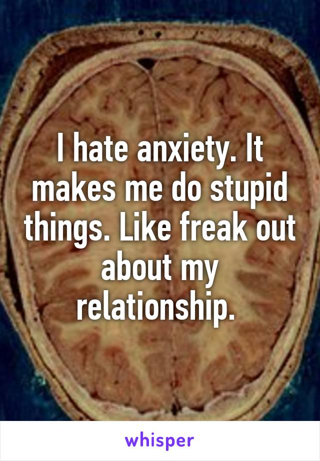 I hate anxiety. It makes me do stupid things. Like freak out about my relationship.