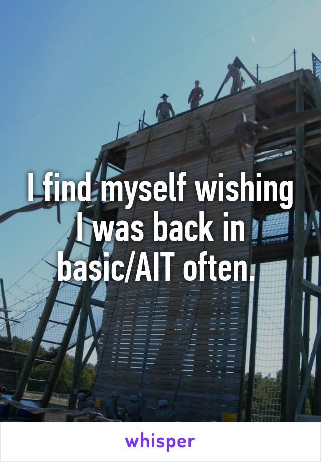 I find myself wishing I was back in basic/AIT often.
