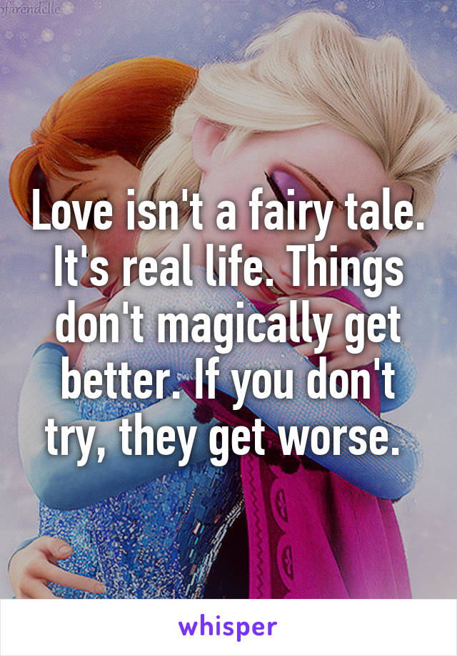 Love isn't a fairy tale. It's real life. Things don't magically get better. If you don't try, they get worse.