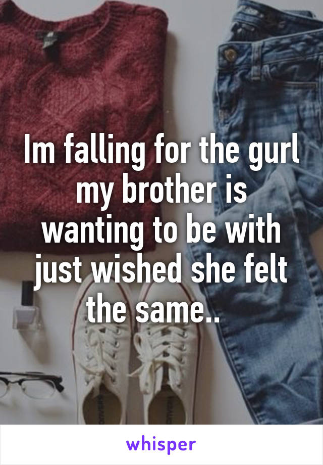 Im falling for the gurl my brother is wanting to be with just wished she felt the same..