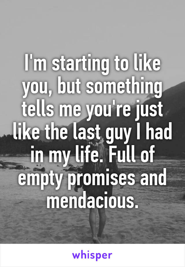 I'm starting to like you, but something tells me you're just like the last guy I had in my life. Full of empty promises and mendacious.