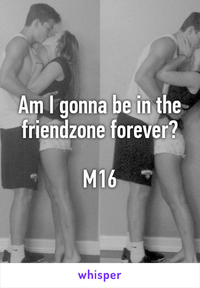Am I gonna be in the friendzone forever?  M16