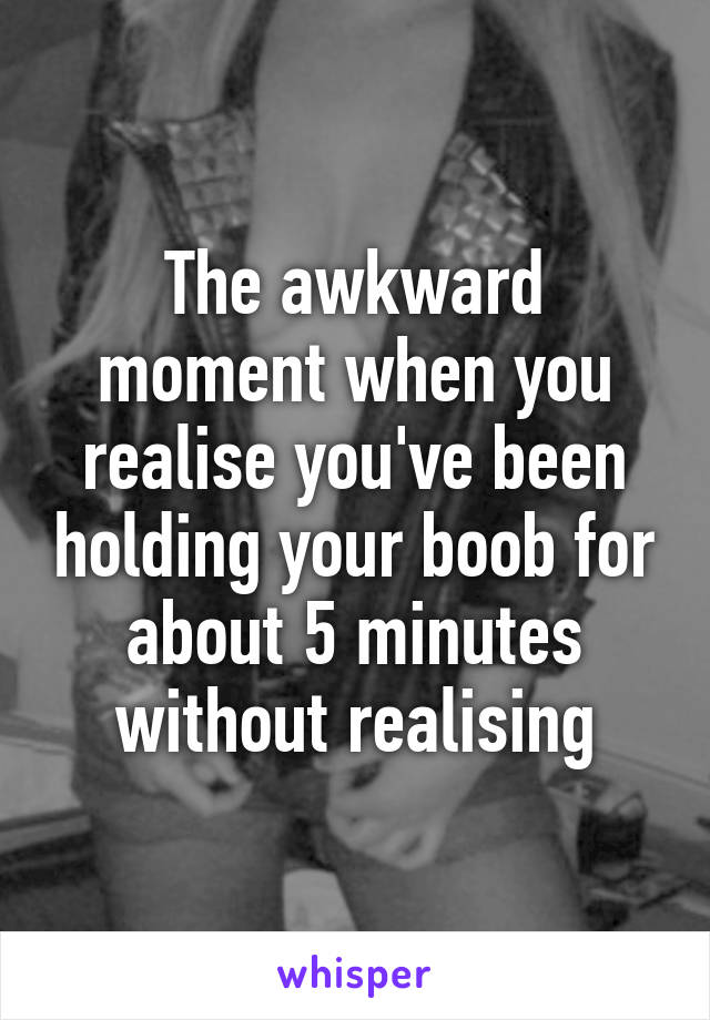 The awkward moment when you realise you've been holding your boob for about 5 minutes without realising