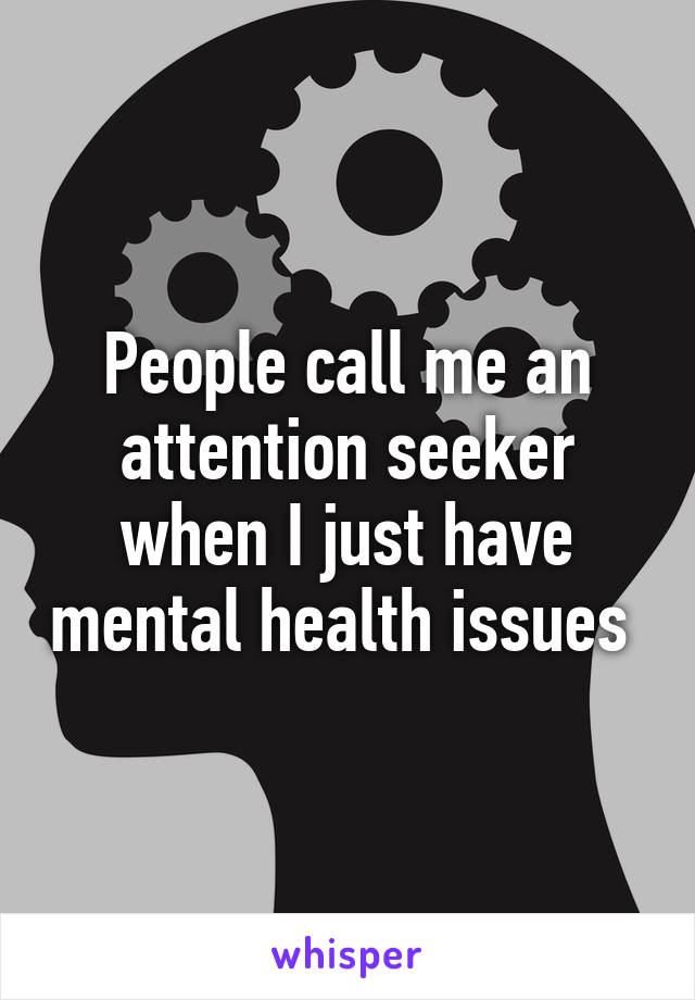People call me an attention seeker when I just have mental health issues