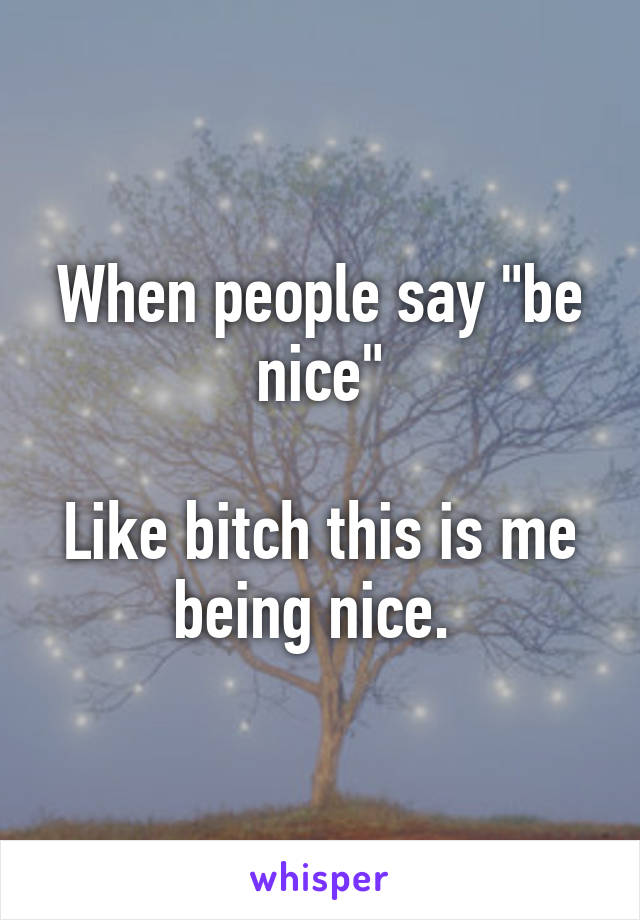 """When people say """"be nice""""  Like bitch this is me being nice."""