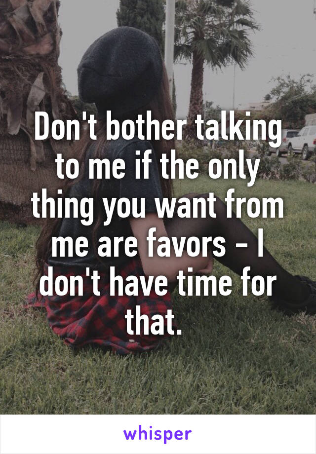 Don't bother talking to me if the only thing you want from me are favors - I don't have time for that.