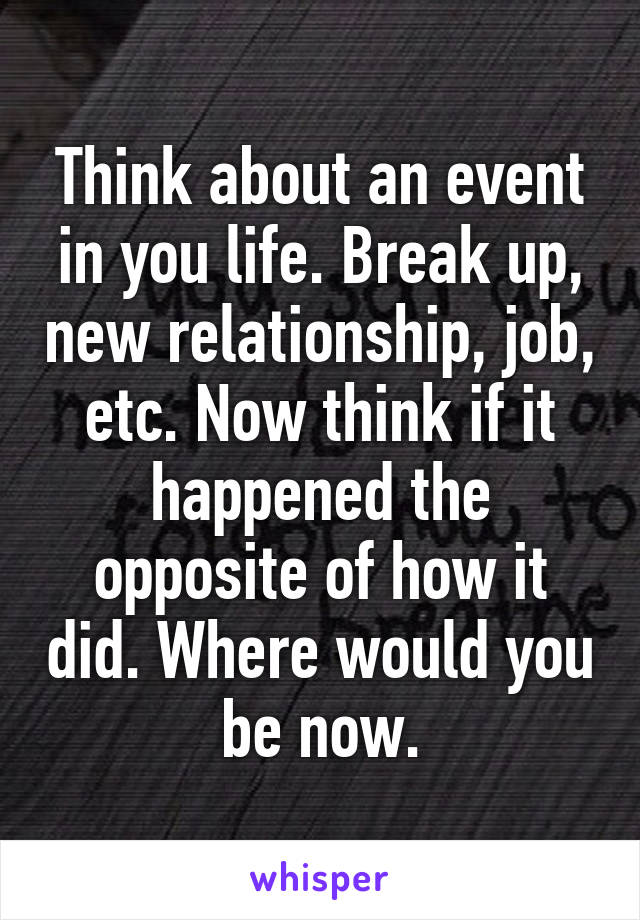 Think about an event in you life. Break up, new relationship, job, etc. Now think if it happened the opposite of how it did. Where would you be now.