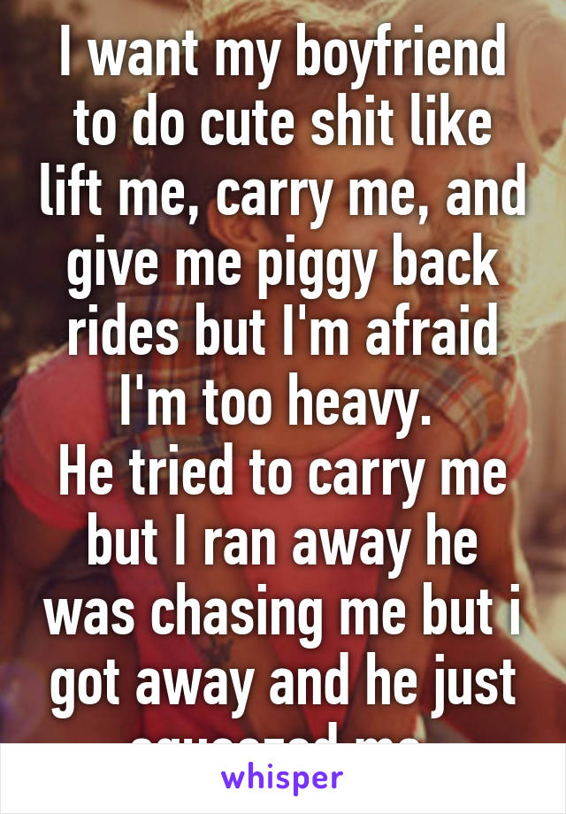 I want my boyfriend to do cute shit like lift me, carry me, and give me piggy back rides but I'm afraid I'm too heavy.  He tried to carry me but I ran away he was chasing me but i got away and he just squeezed me