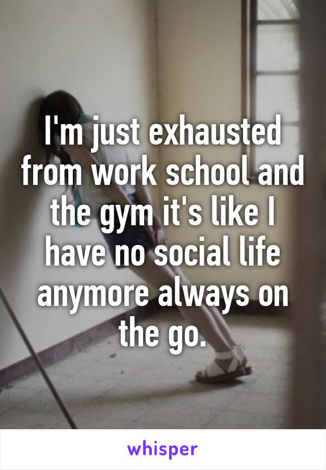 I'm just exhausted from work school and the gym it's like I have no social life anymore always on the go.