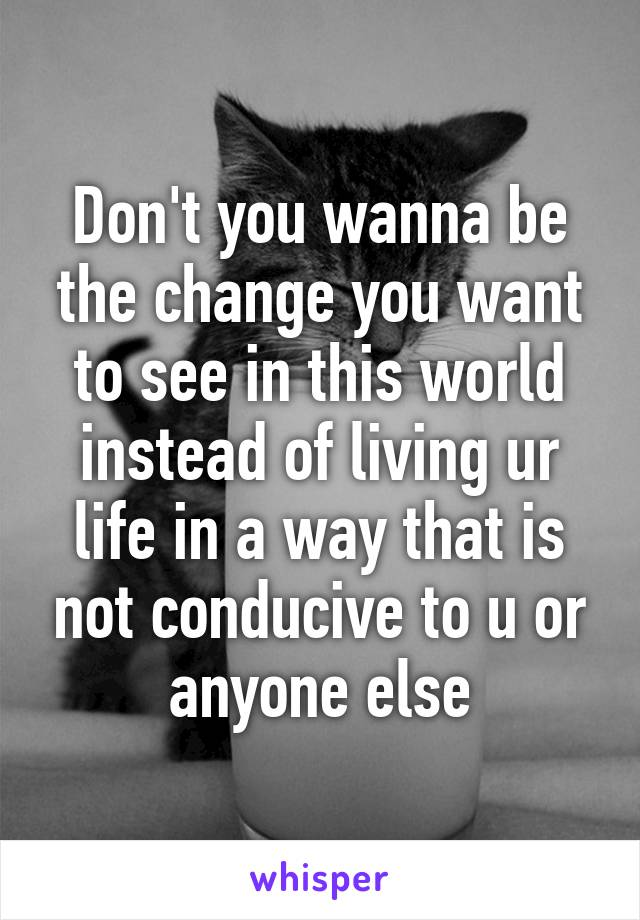 Don't you wanna be the change you want to see in this world instead of living ur life in a way that is not conducive to u or anyone else