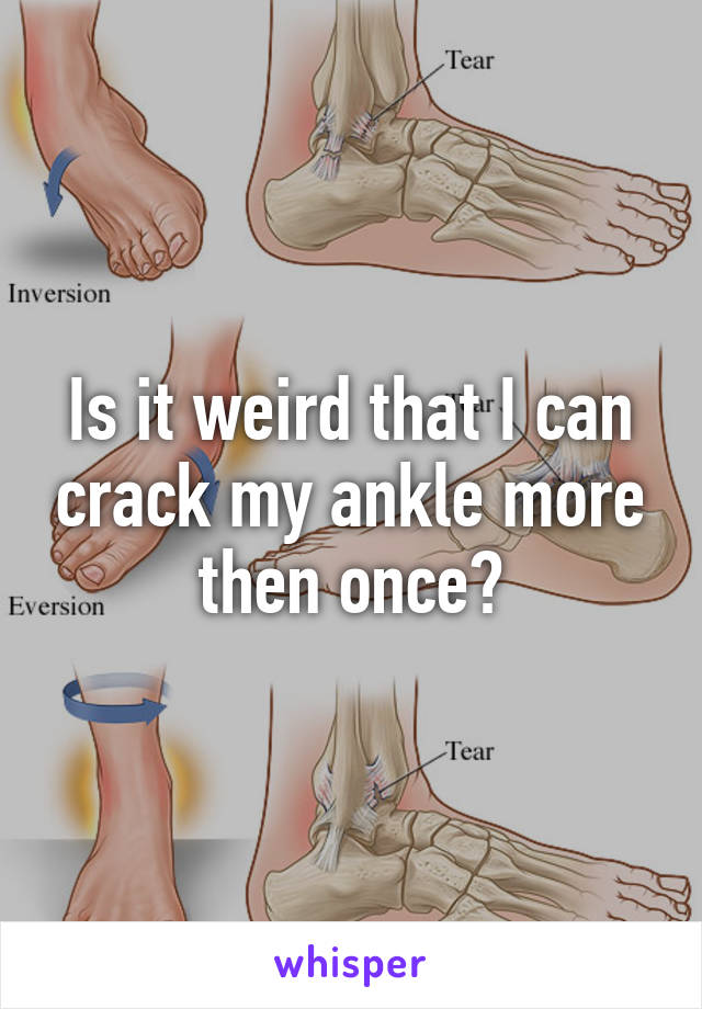 Is it weird that I can crack my ankle more then once?