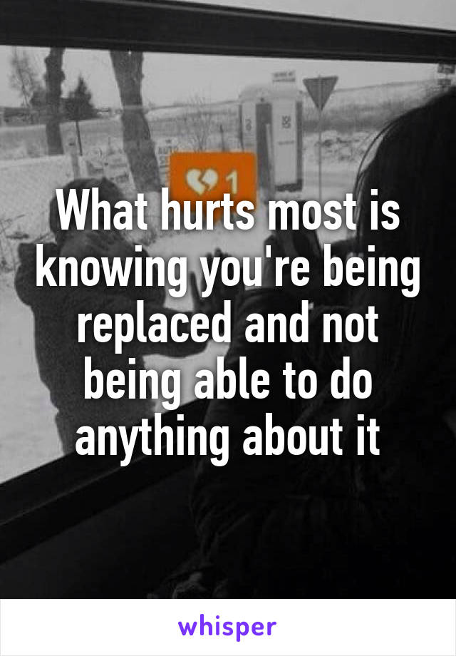 What hurts most is knowing you're being replaced and not being able to do anything about it