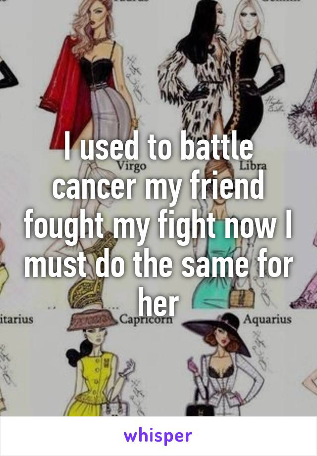 I used to battle cancer my friend fought my fight now I must do the same for her