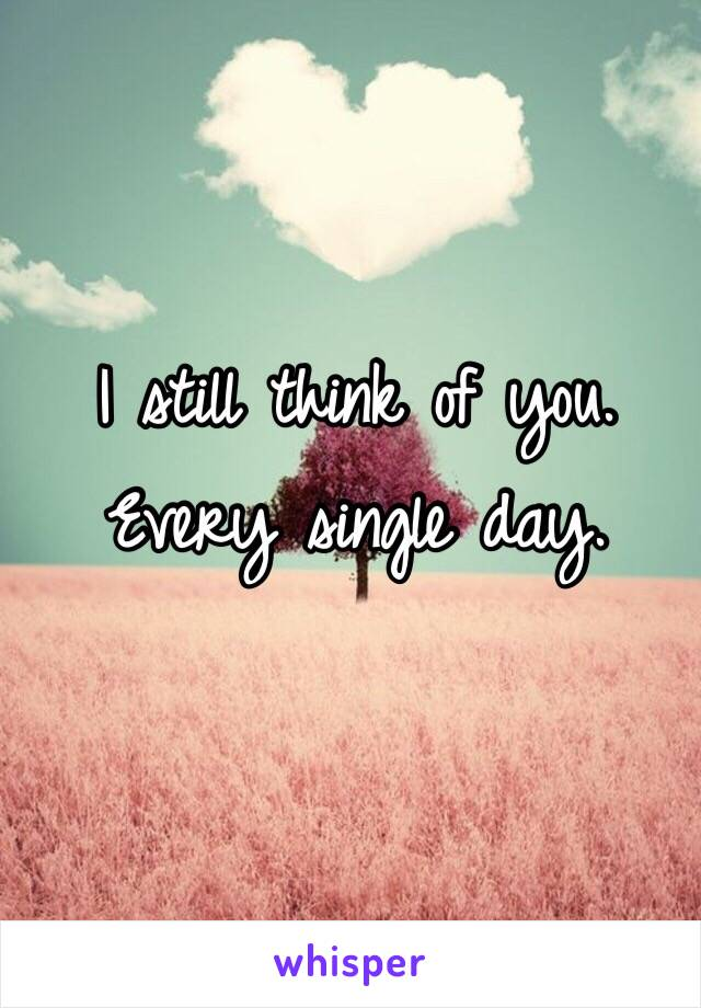 I still think of you. Every single day.