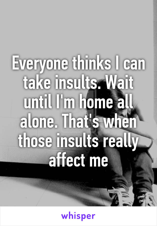 Everyone thinks I can take insults. Wait until I'm home all alone. That's when those insults really affect me