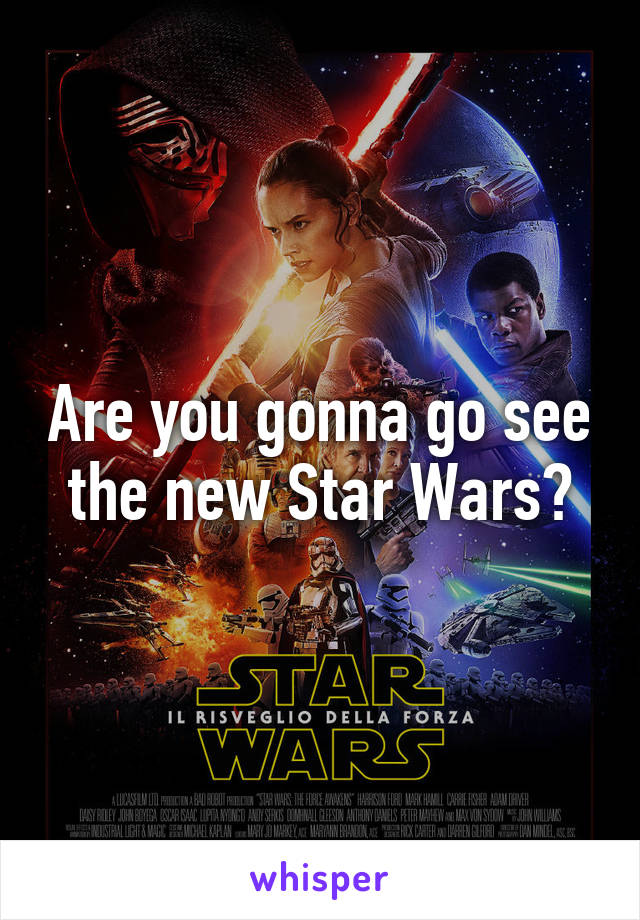 Are you gonna go see the new Star Wars?