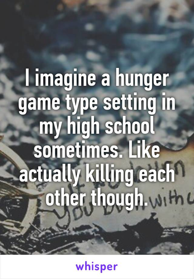 I imagine a hunger game type setting in my high school sometimes. Like actually killing each other though.