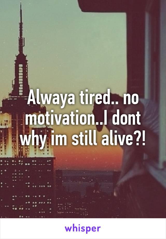 Alwaya tired.. no motivation..I dont why im still alive?!