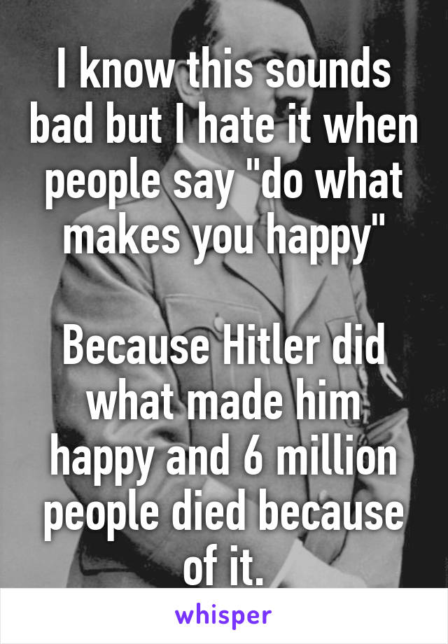 "I know this sounds bad but I hate it when people say ""do what makes you happy""  Because Hitler did what made him happy and 6 million people died because of it."