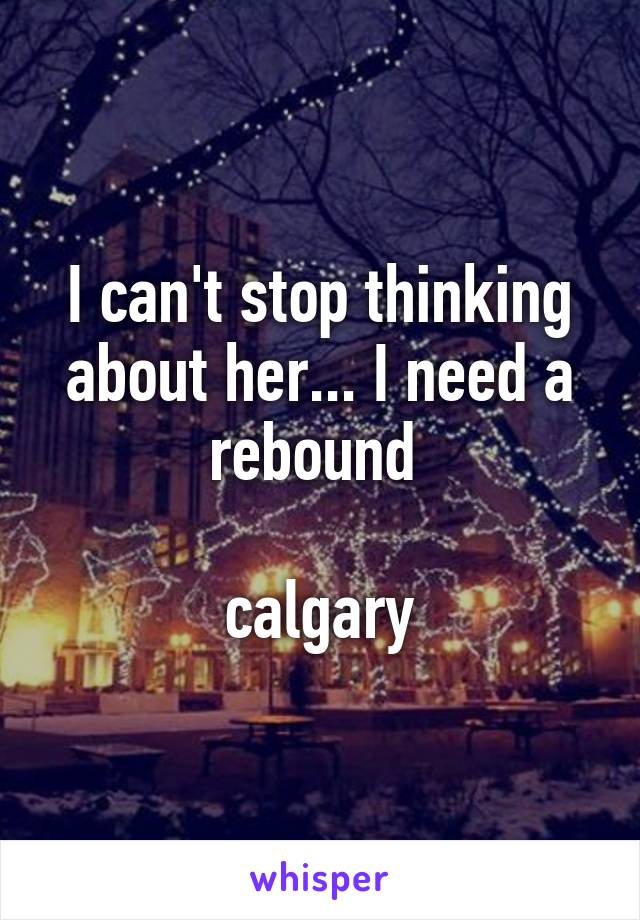 I can't stop thinking about her... I need a rebound   calgary