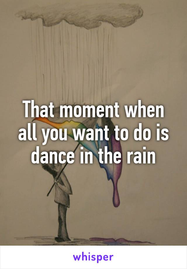 That moment when all you want to do is dance in the rain