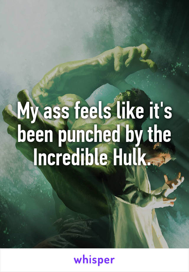 My ass feels like it's been punched by the Incredible Hulk.