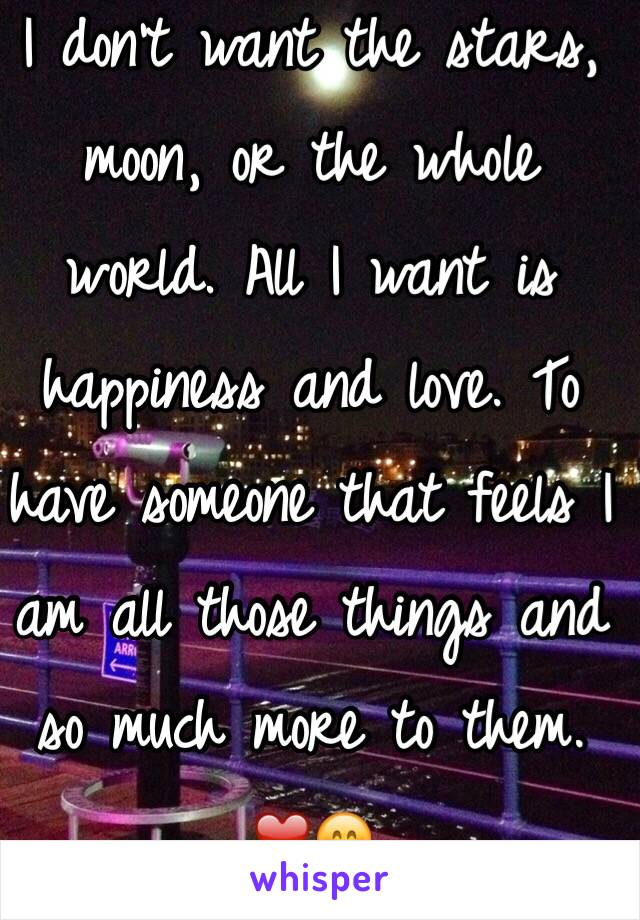 I don't want the stars, moon, or the whole world. All I want is happiness and love. To have someone that feels I am all those things and so much more to them.  ❤️😊