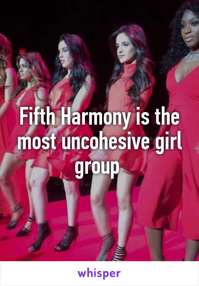 Fifth Harmony is the most uncohesive girl group