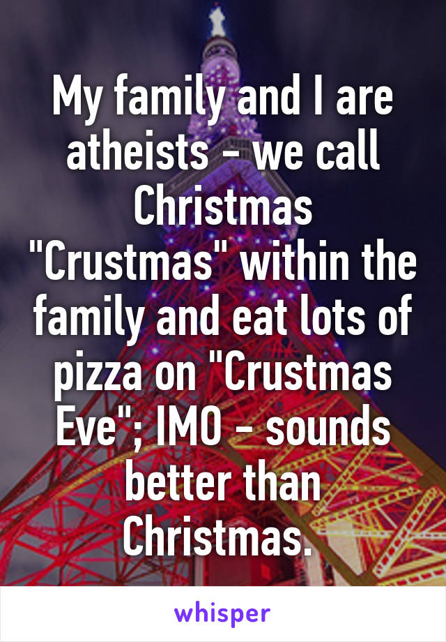 """My family and I are atheists - we call Christmas """"Crustmas"""" within the family and eat lots of pizza on """"Crustmas Eve""""; IMO - sounds better than Christmas."""