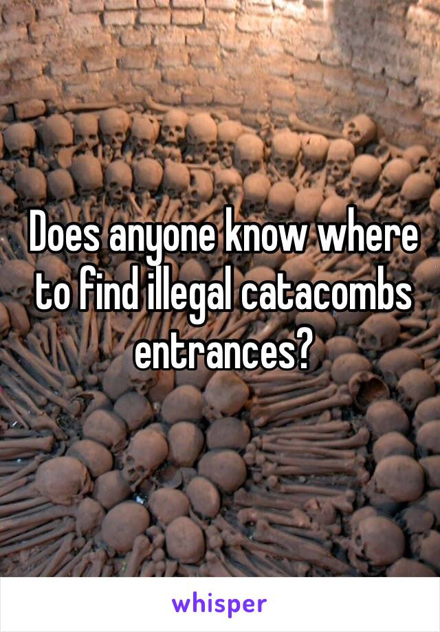 Does anyone know where to find illegal catacombs entrances?