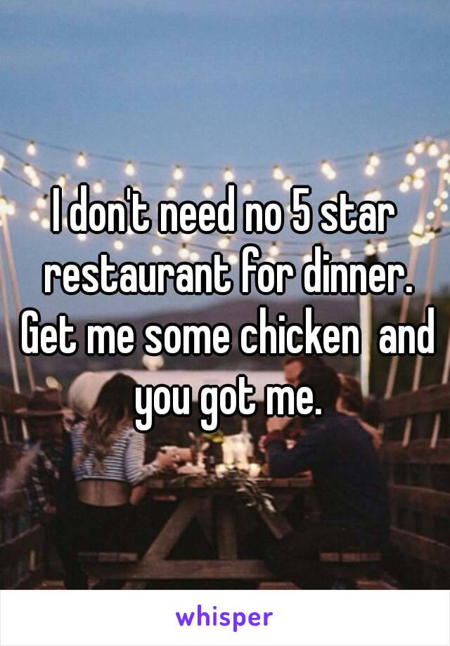 I don't need no 5 star restaurant for dinner. Get me some chicken  and you got me.