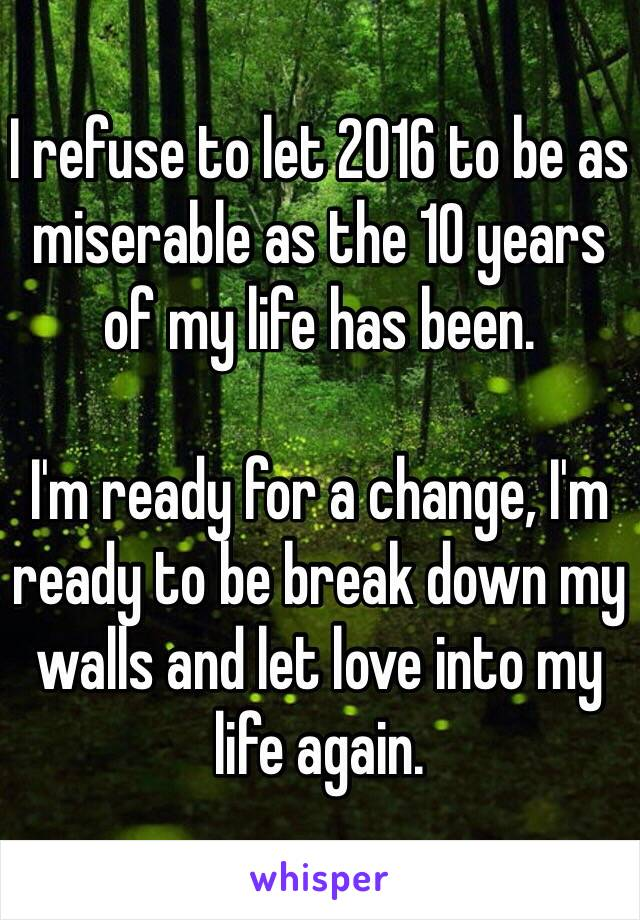 I refuse to let 2016 to be as miserable as the 10 years of my life has been.  I'm ready for a change, I'm ready to be break down my walls and let love into my life again.