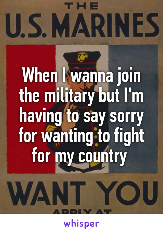 When I wanna join the military but I'm having to say sorry for wanting to fight for my country