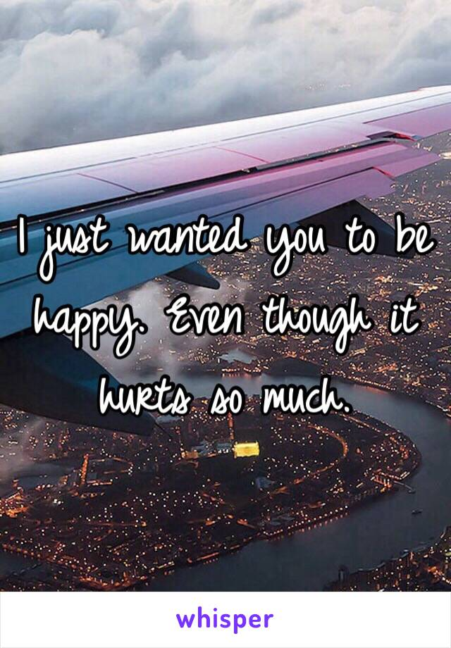 I just wanted you to be happy. Even though it hurts so much.