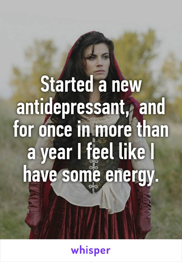Started a new antidepressant,  and for once in more than a year I feel like I have some energy.