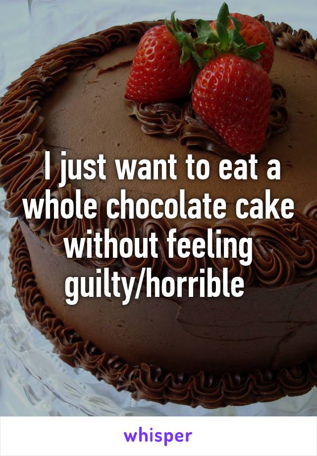I just want to eat a whole chocolate cake without feeling guilty/horrible