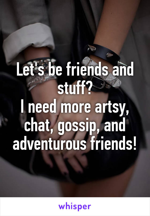 Let's be friends and stuff? I need more artsy, chat, gossip, and adventurous friends!